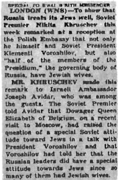 "This old clipping from the B'nai B'rith Messenger, a Jewish newspaper, reveals something which very few Americans realize: the very close relationship between the Gentile rulers of the Soviet Union and the Jews. Not only were Khrushchev and ""half the members of the Presidium"" married to Jewesses, but also Khrushchev's successor, Leonid Brezhnev. And in the past this relationship was even closer. Lenin's wife, Nadezhda Krupskaya, was a Jewess, and Stalin was married for a time to Rosa Kaganovich, the sister of one of the USSR's most powerful Jewish commissars. Furthermore, Stalin's daughter Svetlana, now in the United States, was once married to Mikhail Kaganovich, her step-mother's newphew."